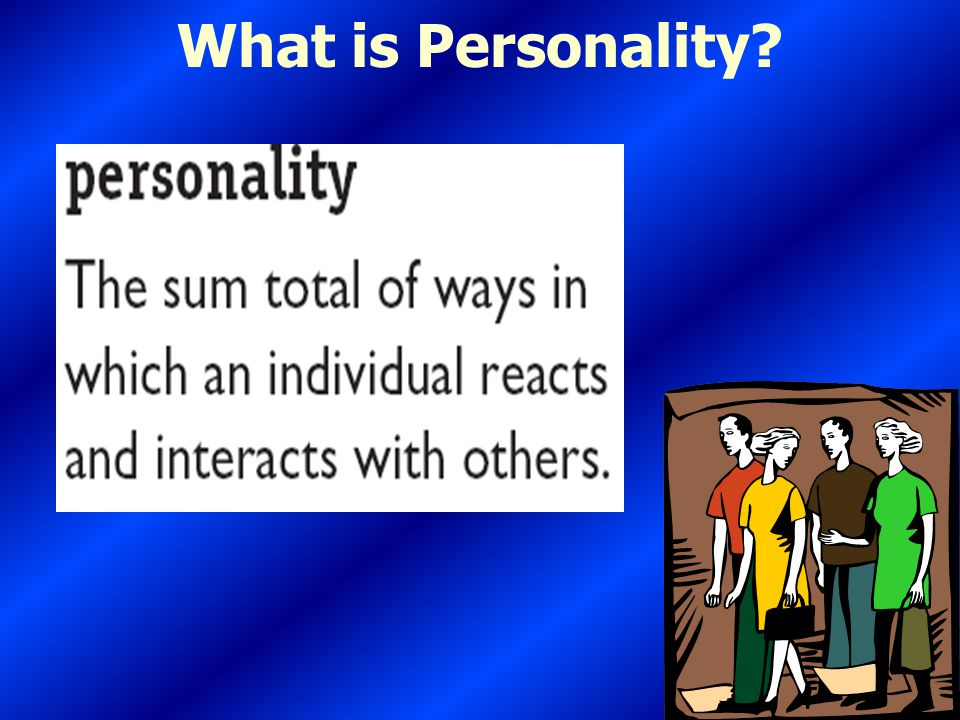 What is Personality? The sum total of ways in which an individual reacts and interacts with others; measurable traits a person exhibits. Personality T