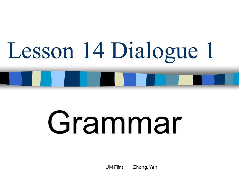 Lesson 14 Dialogue 1 Grammar UM Flint Zhong, Yan