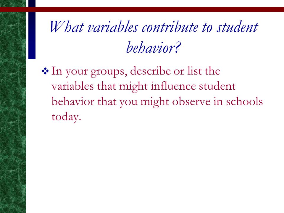 What variables contribute to student behavior?  In your groups, describe or list the variables that might influence student behavior that you might o