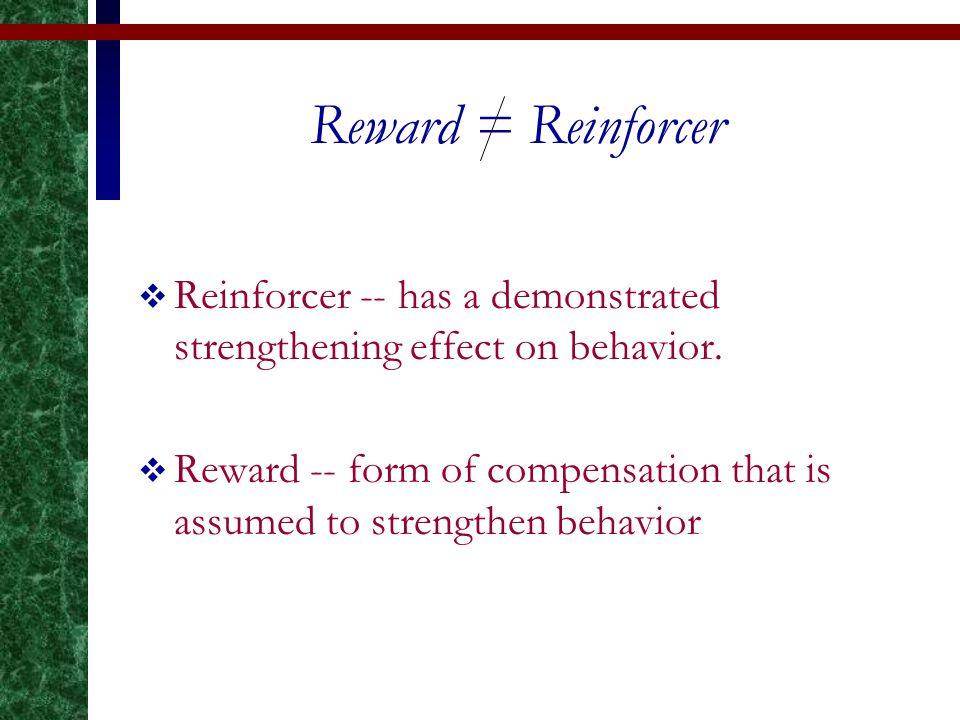 Reward = Reinforcer  Reinforcer -- has a demonstrated strengthening effect on behavior.
