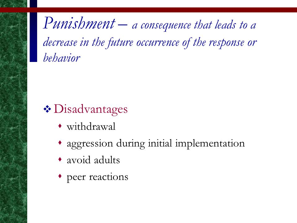 Punishment – a consequence that leads to a decrease in the future occurrence of the response or behavior  Disadvantages  withdrawal  aggression dur