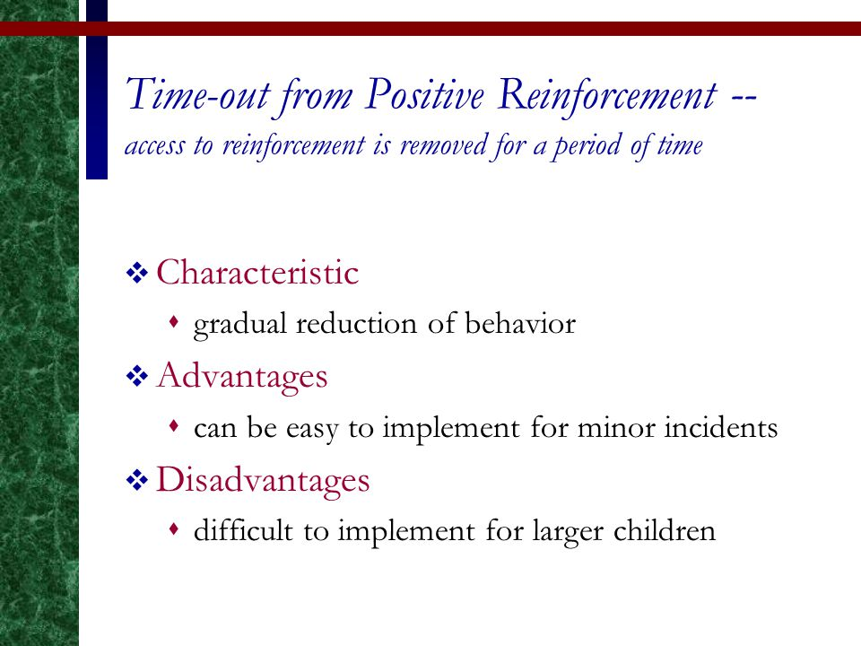 Time-out from Positive Reinforcement -- access to reinforcement is removed for a period of time  Characteristic  gradual reduction of behavior  Adv