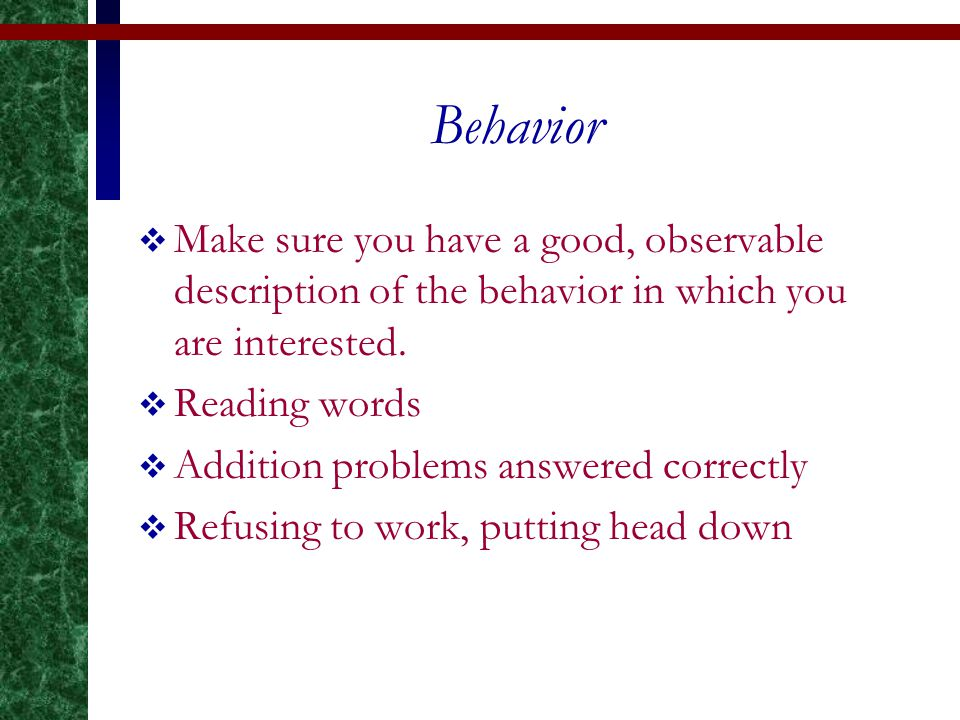 Behavior  Make sure you have a good, observable description of the behavior in which you are interested.  Reading words  Addition problems answered