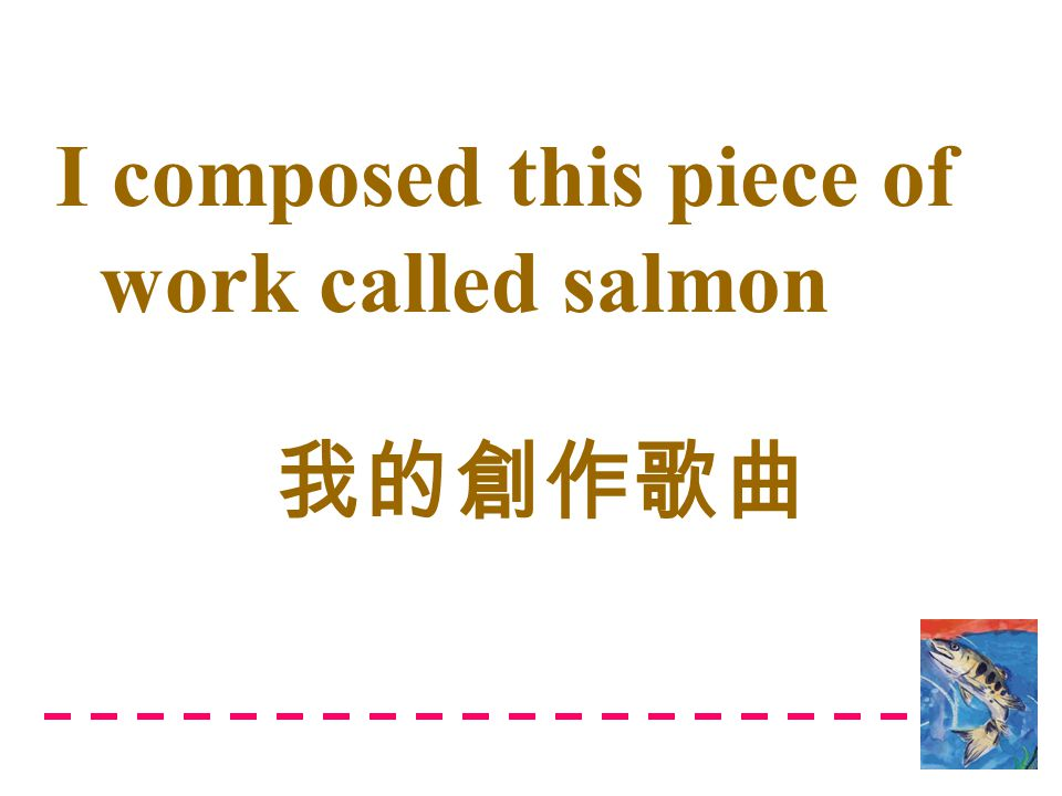 I composed this piece of work called salmon 我的創作歌曲