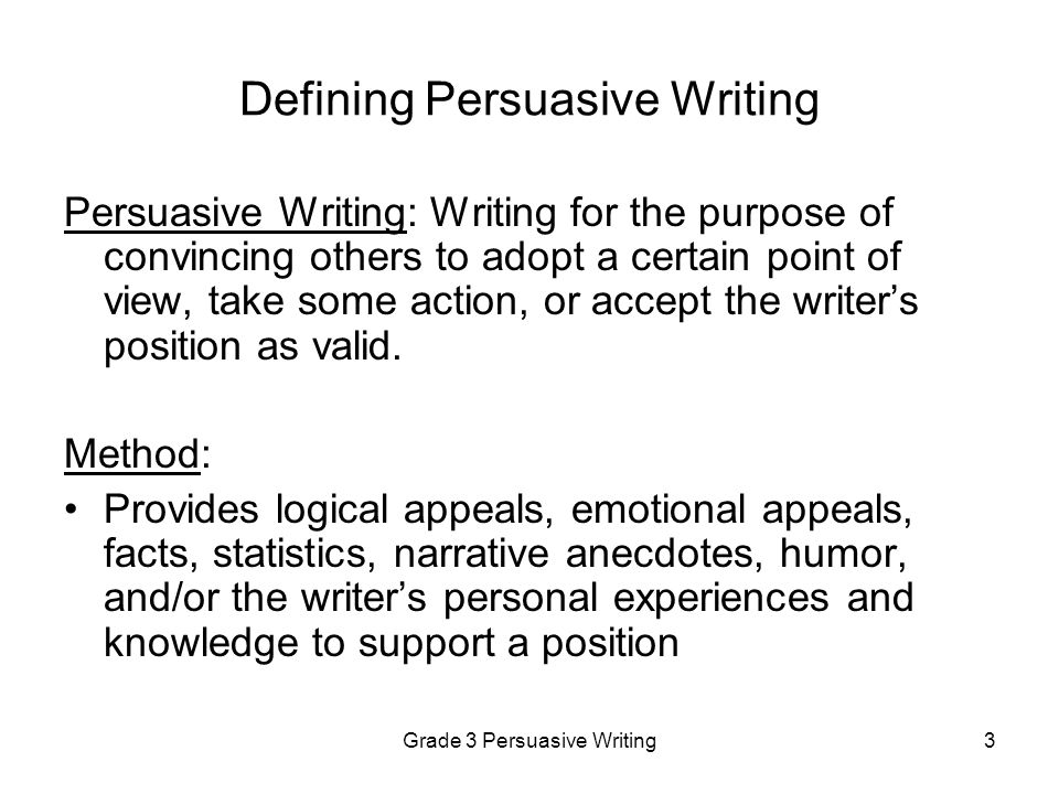 Grade 3 Persuasive Writing4 What Persuasive Writing Is and Is Not An effective persuasive composition...An effective persuasive composition is NOT: Establishes a clear positionWriting about the topic without a clear position Has a consistent focus and point of viewWriting about multiple, unrelated ideas Contains sufficient information to address the issueA brief paragraph with only a few sentences Includes relevant examples, facts, anecdotes, and/or details A formulaic response with repetitive ideas and language Contains an appropriate organizational strategy for the purpose of persuasion Writing in which ideas are presented in illogical or confusing order Includes an effective introduction and conclusionWriting that begins without an introduction and ends without a conclusion Uses transitions such as transition words and phrases, bullets, subheadings or numbering An incoherent essay in which ideas are not linked Uses a lively voice that demonstrates awareness of audience Flat, uninteresting writing Uses interesting language and sensory detailsAn essay that contains imprecise language and little sentence variety Contains correct sentences, usage, grammar, and spelling that makes the writer's ideas understandable Incorrect sentences, usage, grammar, and spelling that prevent the reader from understanding the writer s meaning