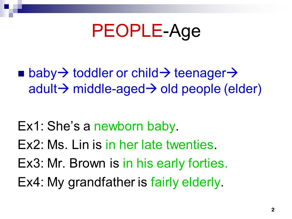2 PEOPLE-Age baby  toddler or child  teenager  adult  middle-aged  old people (elder) Ex1: She's a newborn baby.
