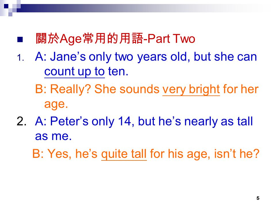 5 關於 Age 常用的用語 -Part Two 1. A: Jane's only two years old, but she can count up to ten.