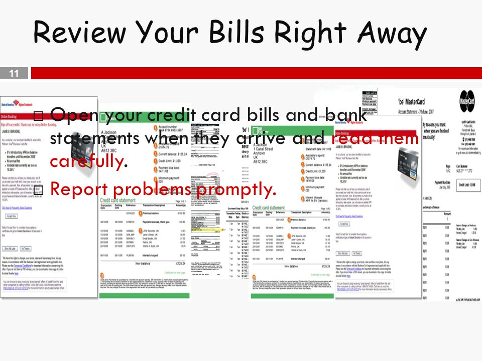 11 Review Your Bills Right Away  Open your credit card bills and bank statements when they arrive and read them carefully.