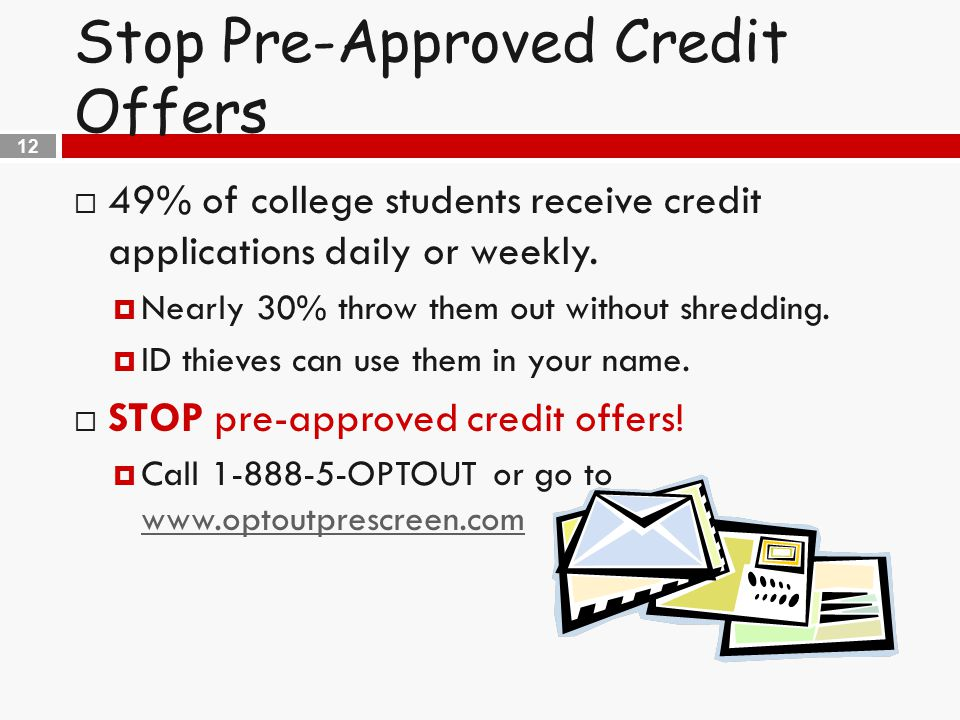 12 Stop Pre-Approved Credit Offers  49% of college students receive credit applications daily or weekly.