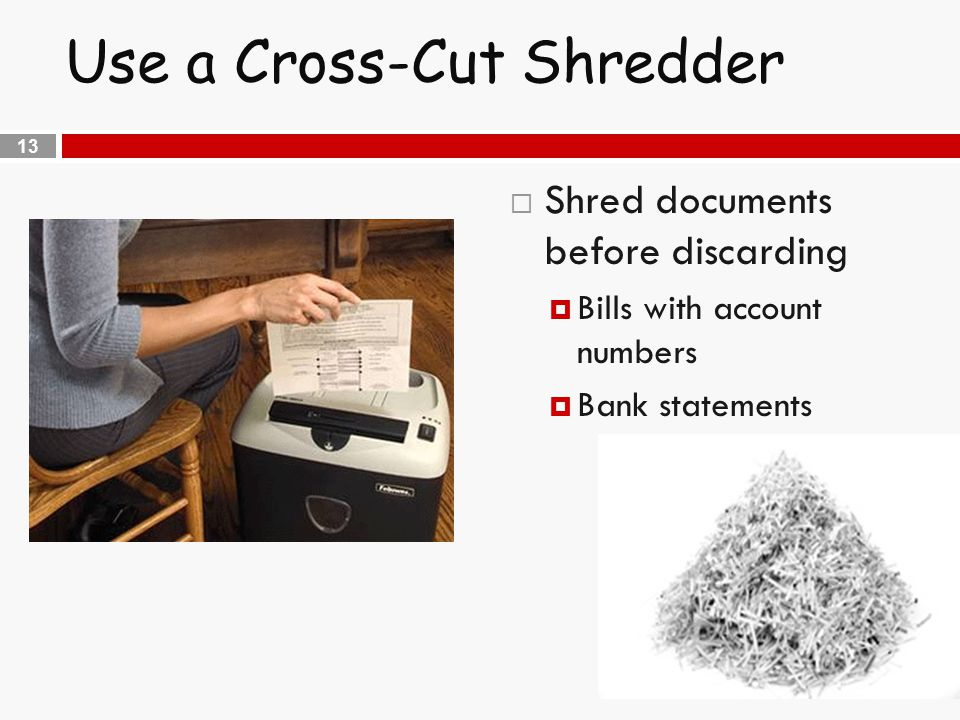 13 Use a Cross-Cut Shredder  Shred documents before discarding  Bills with account numbers  Bank statements