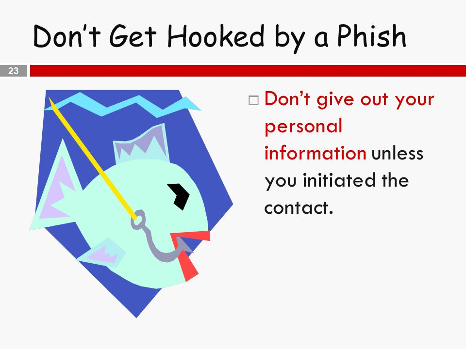23 Don't Get Hooked by a Phish  Don't give out your personal information unless you initiated the contact.