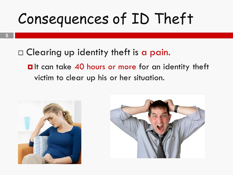 5 Consequences of ID Theft  Clearing up identity theft is a pain.
