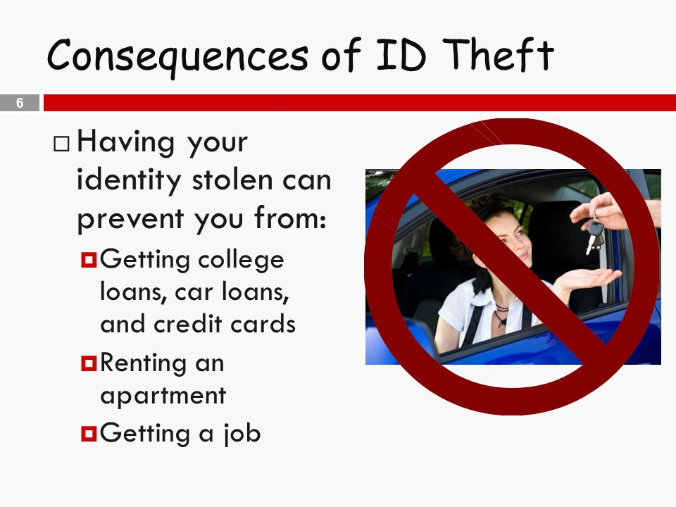 6 Consequences of ID Theft  Having your identity stolen can prevent you from:  Getting college loans, car loans, and credit cards  Renting an apartment  Getting a job
