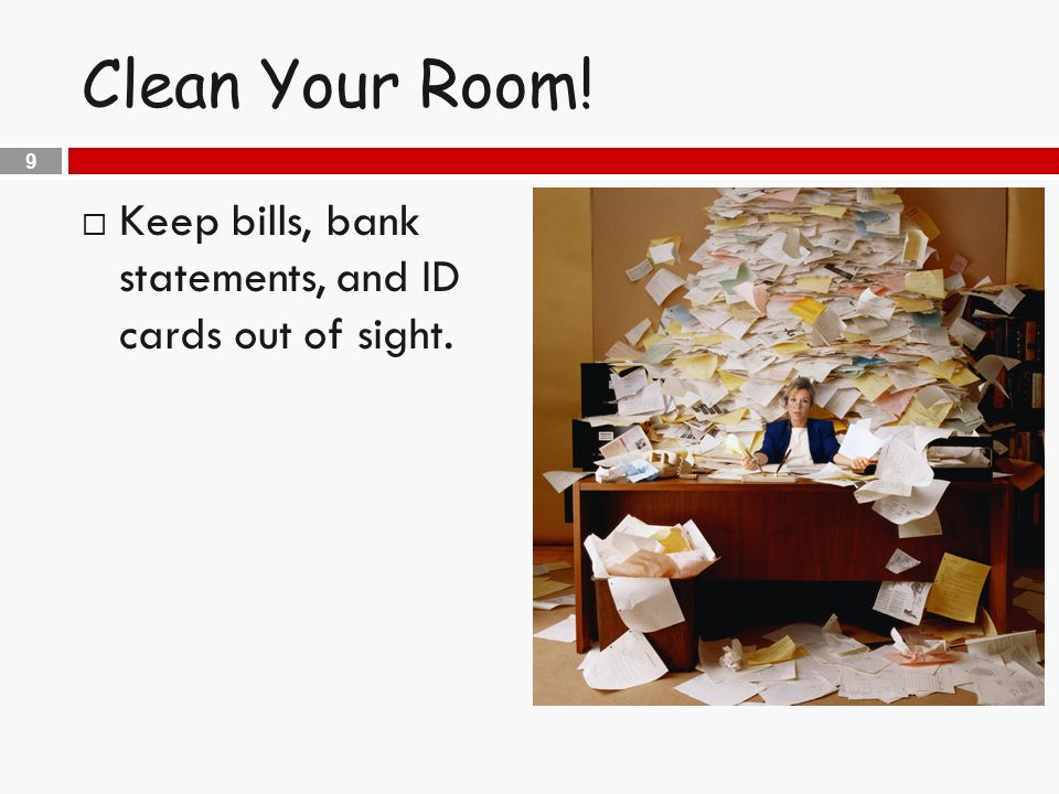 9 Clean Your Room!  Keep bills, bank statements, and ID cards out of sight.