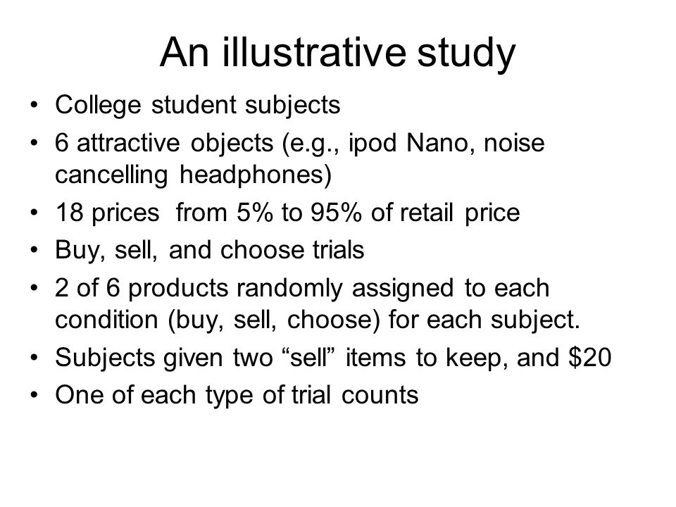 An illustrative study College student subjects 6 attractive objects (e.g., ipod Nano, noise cancelling headphones) 18 prices from 5% to 95% of retail price Buy, sell, and choose trials 2 of 6 products randomly assigned to each condition (buy, sell, choose) for each subject.
