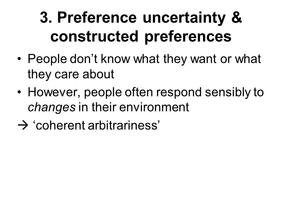 3. Preference uncertainty & constructed preferences People don't know what they want or what they care about However, people often respond sensibly to