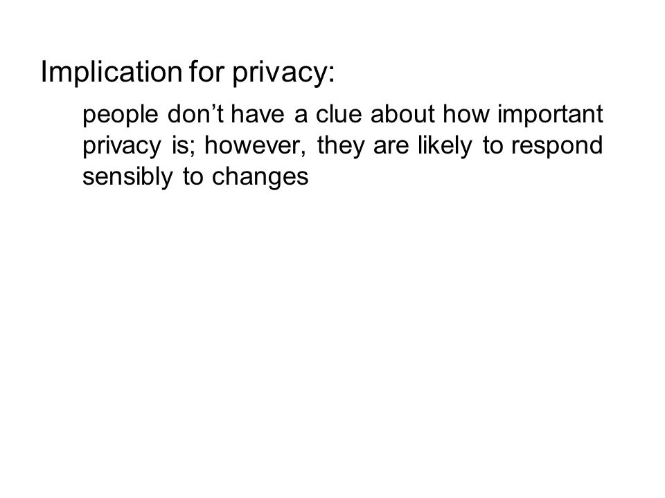 Implication for privacy: people don't have a clue about how important privacy is; however, they are likely to respond sensibly to changes