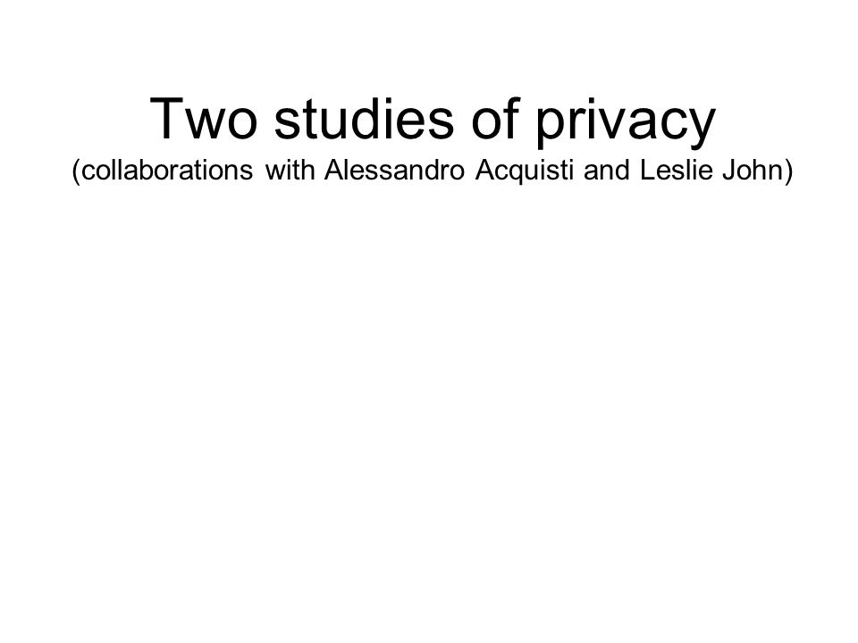 Two studies of privacy (collaborations with Alessandro Acquisti and Leslie John)