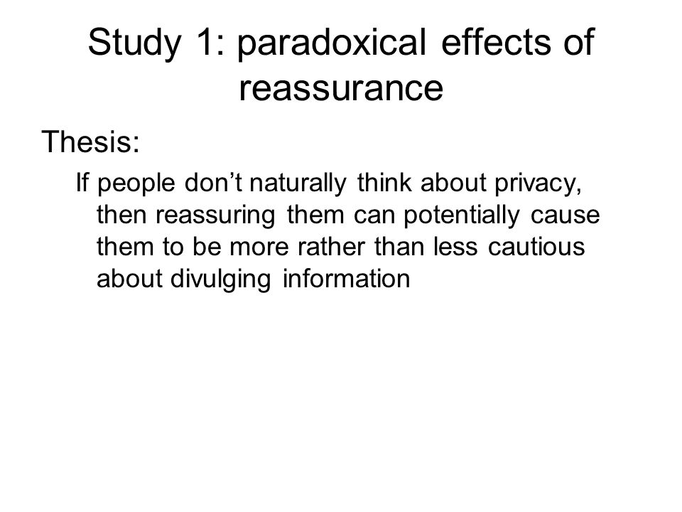 Study 1: paradoxical effects of reassurance Thesis: If people don't naturally think about privacy, then reassuring them can potentially cause them to be more rather than less cautious about divulging information