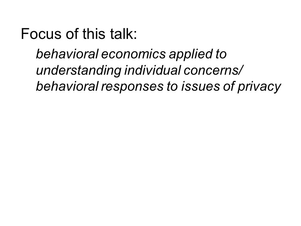 Focus of this talk: behavioral economics applied to understanding individual concerns/ behavioral responses to issues of privacy
