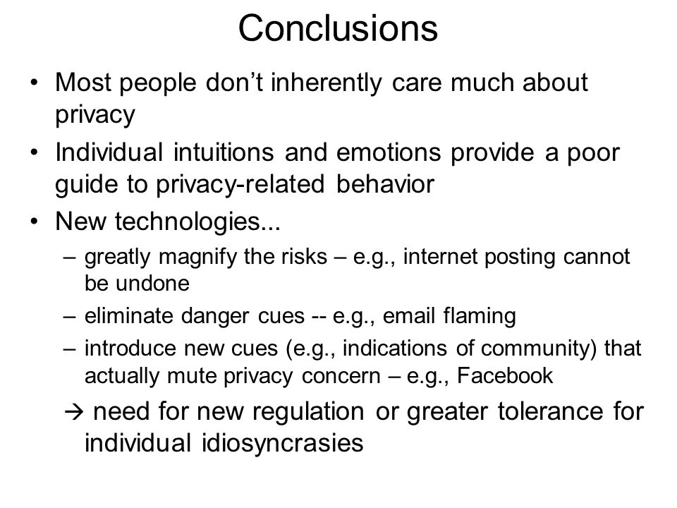 Conclusions Most people don't inherently care much about privacy Individual intuitions and emotions provide a poor guide to privacy-related behavior New technologies...