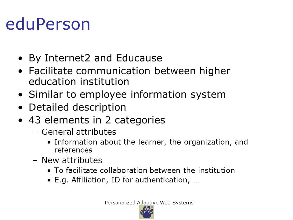 Personalized Adaptive Web Systems eduPerson By Internet2 and Educause Facilitate communication between higher education institution Similar to employee information system Detailed description 43 elements in 2 categories –General attributes Information about the learner, the organization, and references –New attributes To facilitate collaboration between the institution E.g.