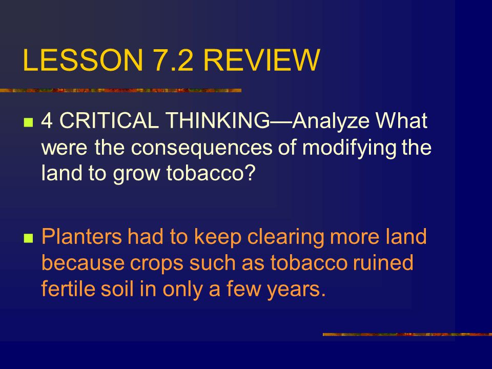 LESSON 7.2 REVIEW 4 CRITICAL THINKING—Analyze What were the consequences of modifying the land to grow tobacco.