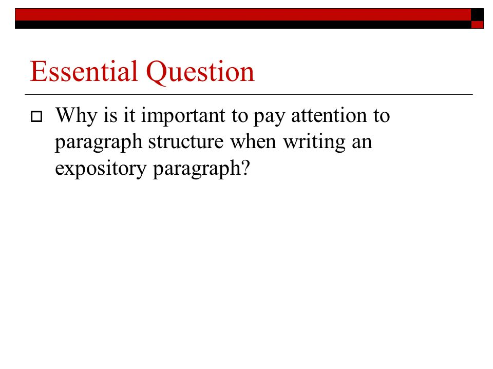 Essential Question  Why is it important to pay attention to paragraph structure when writing an expository paragraph?