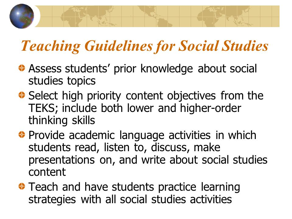 Teaching Guidelines for Social Studies Assess students' prior knowledge about social studies topics Select high priority content objectives from the T