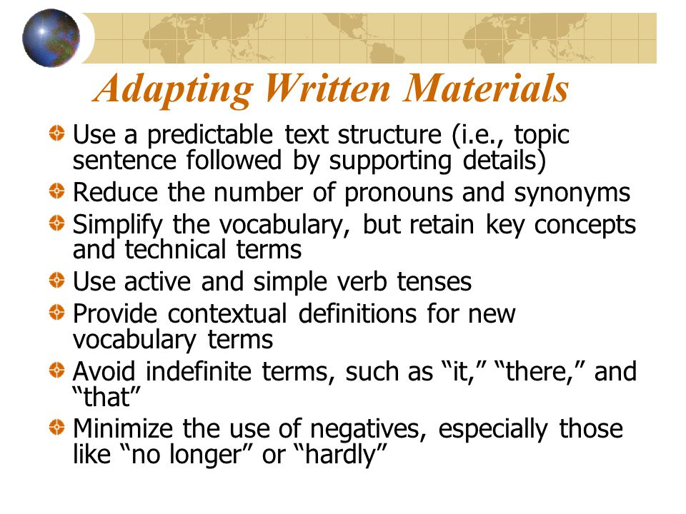 Adapting Written Materials Use a predictable text structure (i.e., topic sentence followed by supporting details) Reduce the number of pronouns and sy