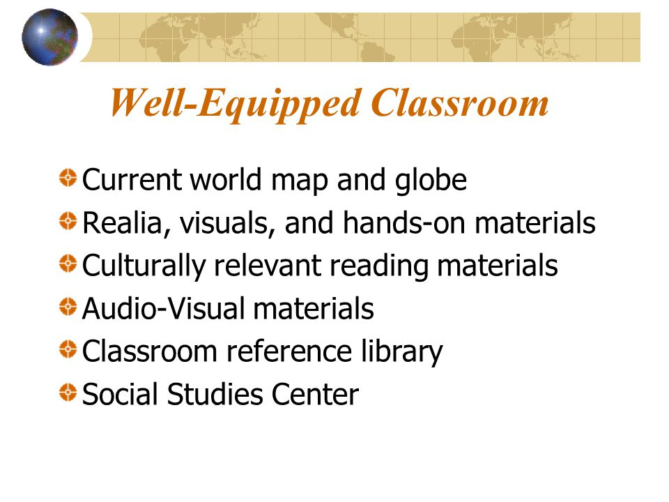Well-Equipped Classroom Current world map and globe Realia, visuals, and hands-on materials Culturally relevant reading materials Audio-Visual materia