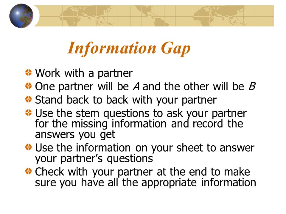 Information Gap Work with a partner One partner will be A and the other will be B Stand back to back with your partner Use the stem questions to ask y