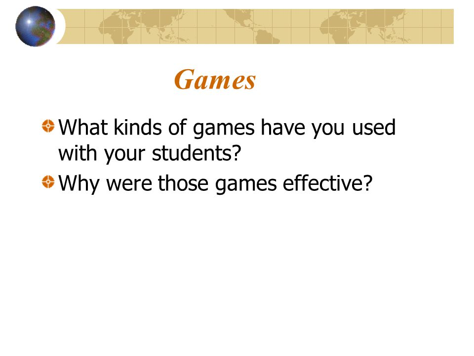 Games What kinds of games have you used with your students? Why were those games effective?