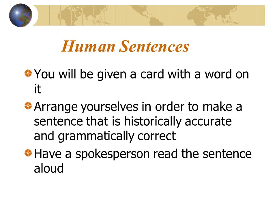 Human Sentences You will be given a card with a word on it Arrange yourselves in order to make a sentence that is historically accurate and grammatica