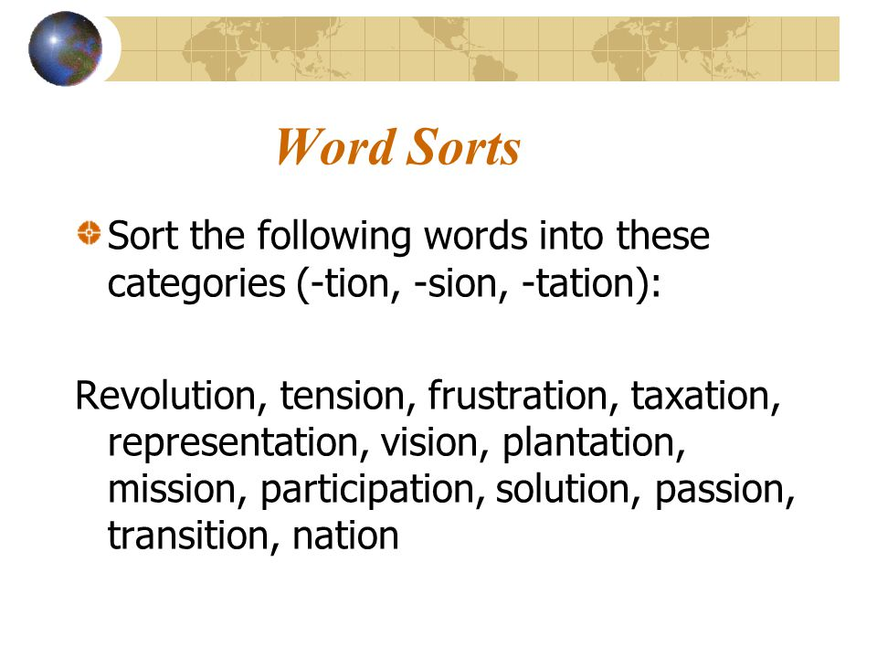 Word Sorts Sort the following words into these categories (-tion, -sion, -tation): Revolution, tension, frustration, taxation, representation, vision,