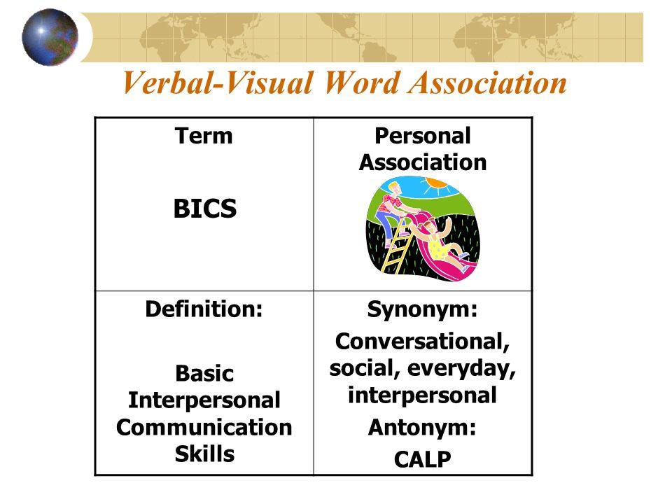 Verbal-Visual Word Association Term BICS Personal Association Definition: Basic Interpersonal Communication Skills Synonym: Conversational, social, ev
