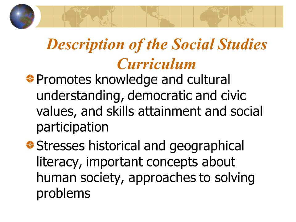 Description of the Social Studies Curriculum Promotes knowledge and cultural understanding, democratic and civic values, and skills attainment and soc