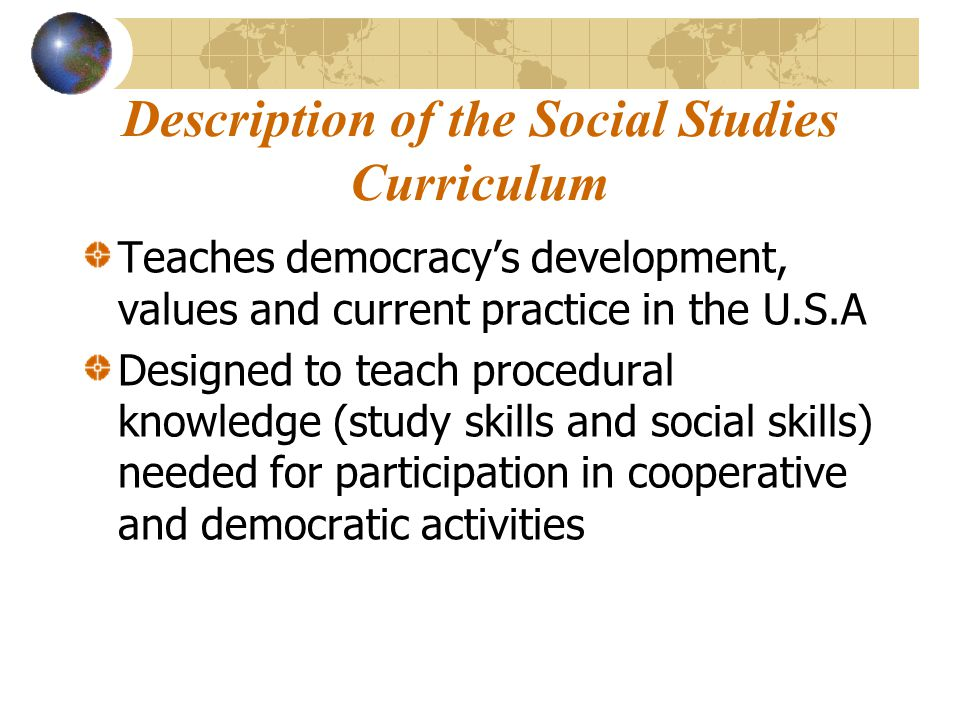 Description of the Social Studies Curriculum Teaches democracy's development, values and current practice in the U.S.A Designed to teach procedural kn