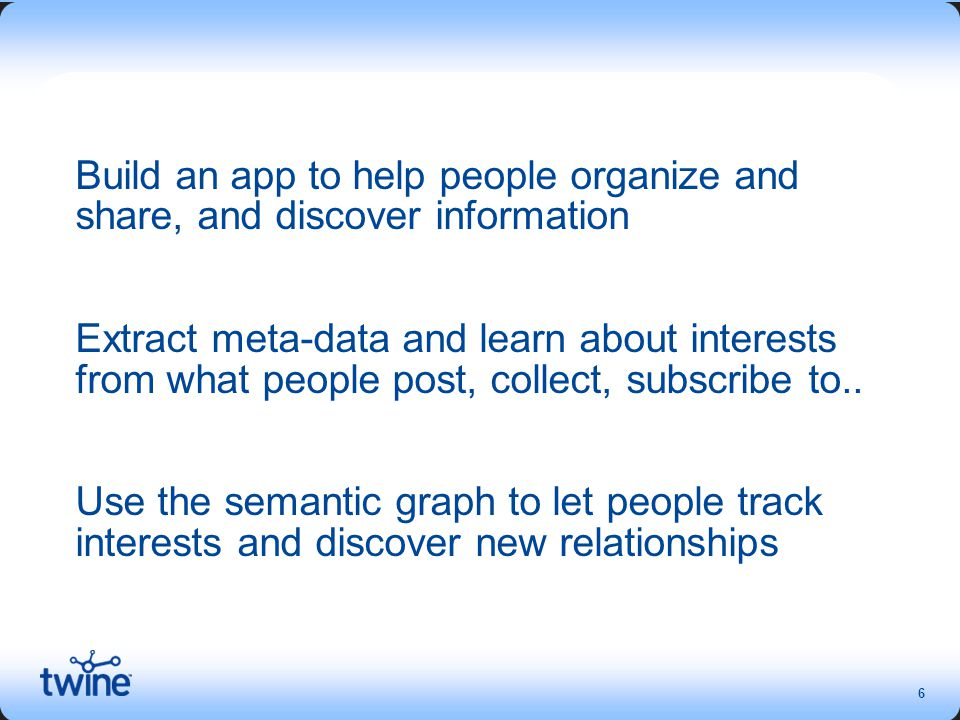 6 Build an app to help people organize and share, and discover information Extract meta-data and learn about interests from what people post, collect, subscribe to..