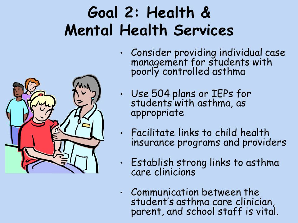 Goal 2: Health & Mental Health Services Consider providing individual case management for students with poorly controlled asthma Use 504 plans or IEPs for students with asthma, as appropriate Facilitate links to child health insurance programs and providers Establish strong links to asthma care clinicians Communication between the student's asthma care clinician, parent, and school staff is vital.
