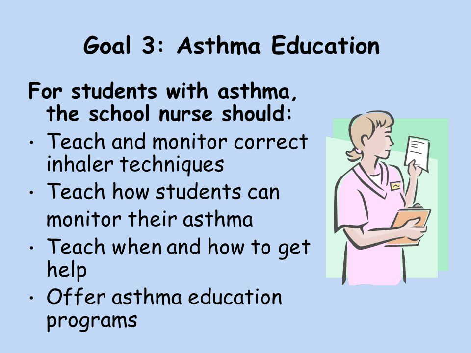 Goal 3: Asthma Education For students with asthma, the school nurse should: Teach and monitor correct inhaler techniques Teach how students can monitor their asthma Teach when and how to get help Offer asthma education programs