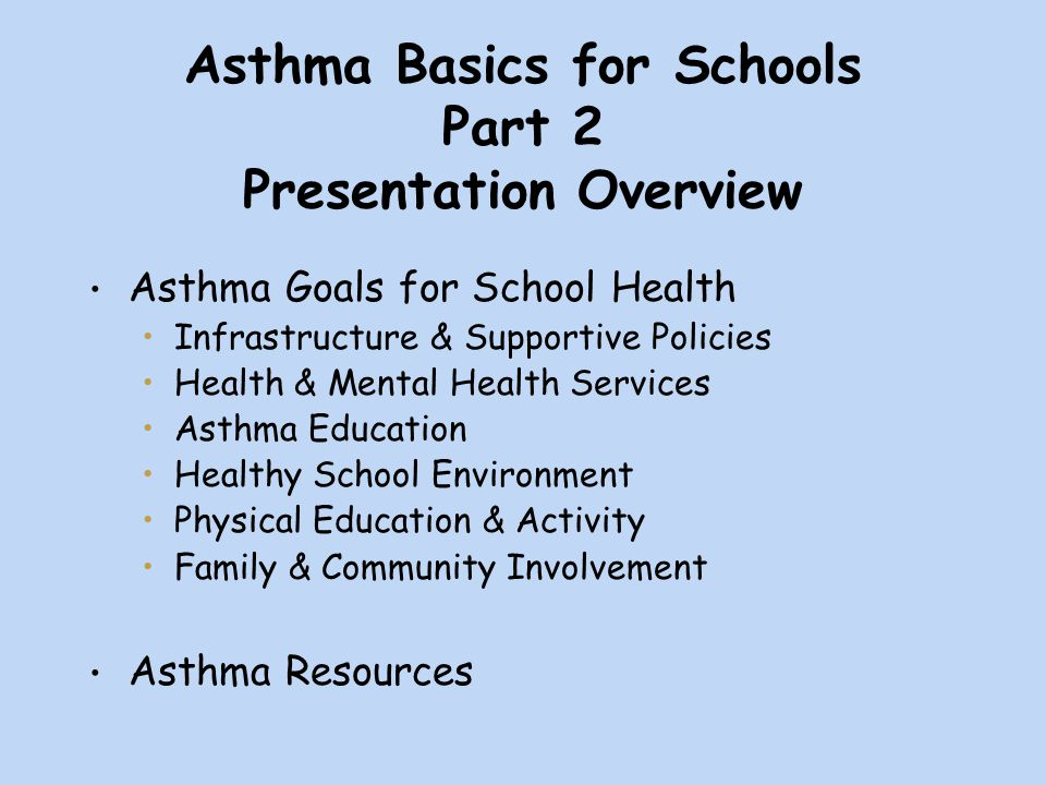 Asthma Basics for Schools Part 2 Presentation Overview Asthma Goals for School Health Infrastructure & Supportive Policies Health & Mental Health Services Asthma Education Healthy School Environment Physical Education & Activity Family & Community Involvement Asthma Resources