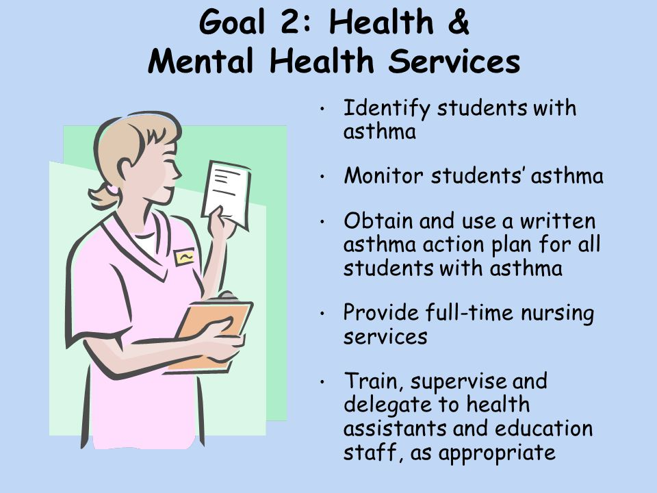 Goal 2: Health & Mental Health Services Identify students with asthma Monitor students' asthma Obtain and use a written asthma action plan for all students with asthma Provide full-time nursing services Train, supervise and delegate to health assistants and education staff, as appropriate