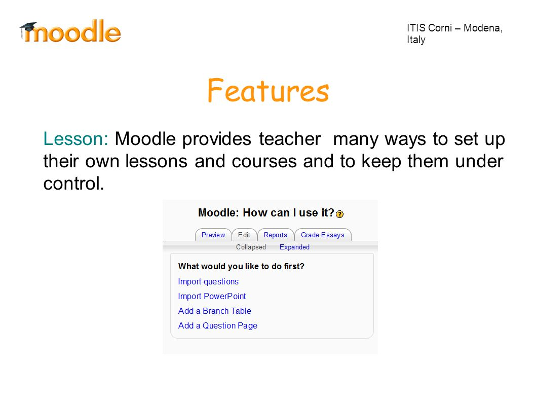 Features ITIS Corni – Modena, Italy Lesson: Moodle provides teacher many ways to set up their own lessons and courses and to keep them under control.
