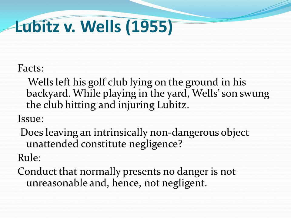 Lubitz v. Wells (1955) Facts: Wells left his golf club lying on the ground in his backyard.