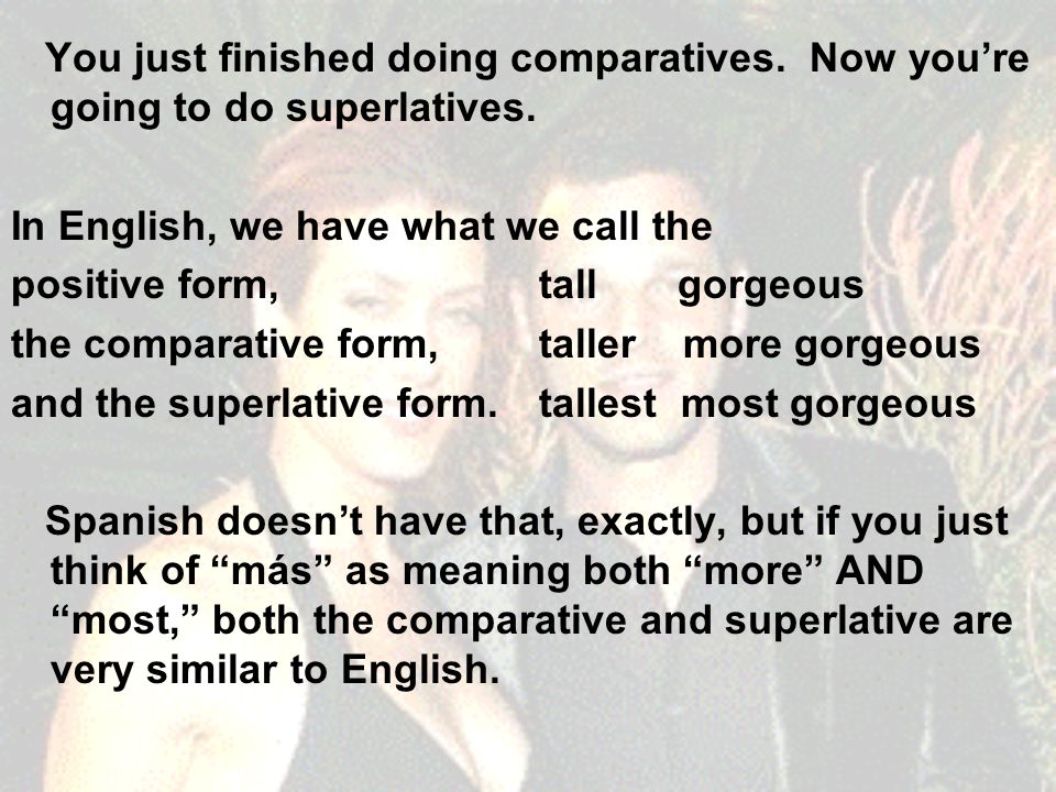 You just finished doing comparatives. Now you're going to do superlatives.