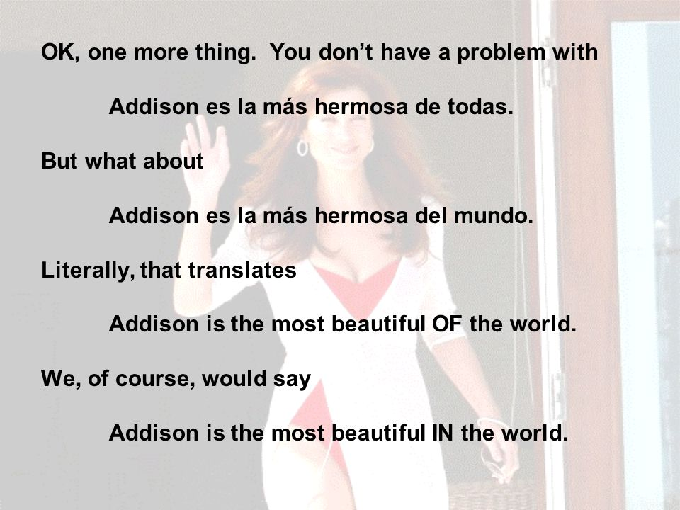 OK, one more thing. You don't have a problem with Addison es la más hermosa de todas.