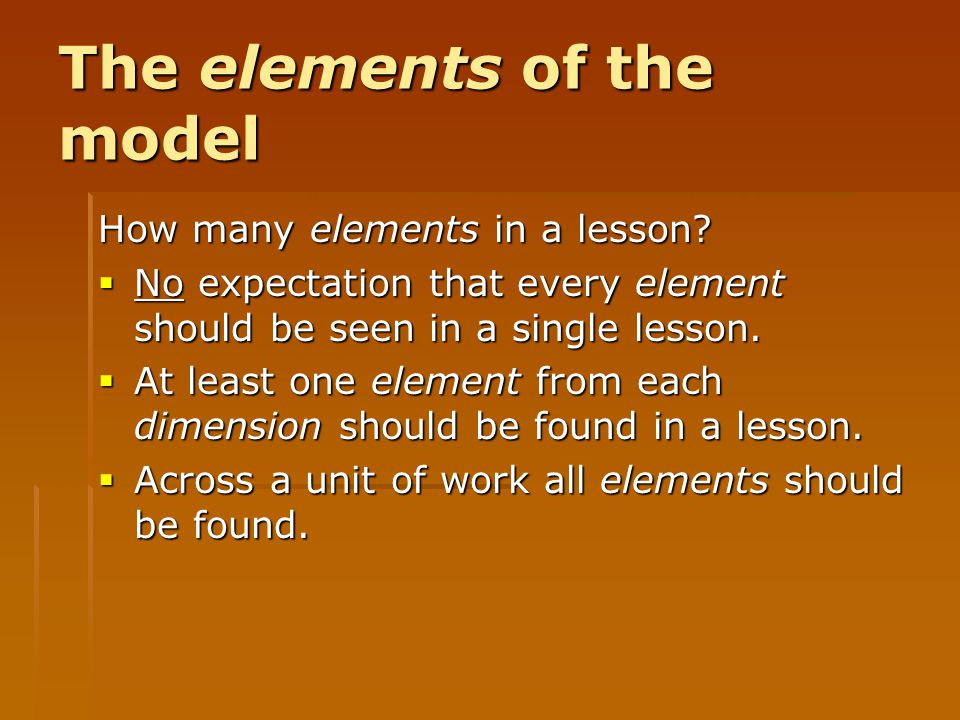 The elements of the model How many elements in a lesson?  No expectation that every element should be seen in a single lesson.  At least one element