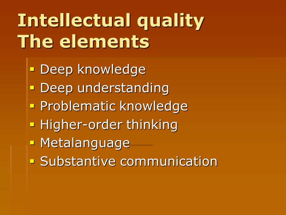 Intellectual quality The elements  Deep knowledge  Deep understanding  Problematic knowledge  Higher-order thinking  Metalanguage  Substantive c