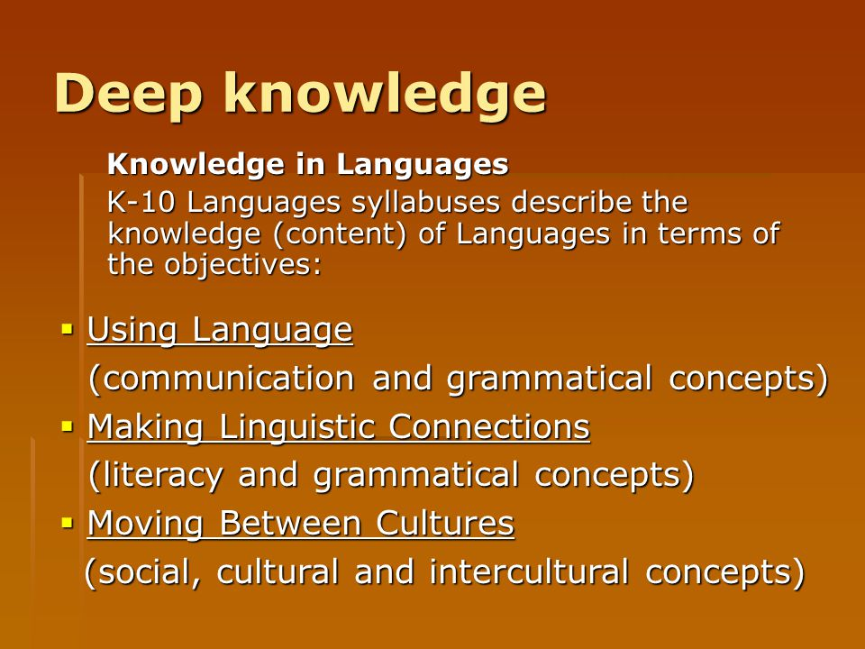 Deep knowledge Knowledge in Languages K-10 Languages syllabuses describe the knowledge (content) of Languages in terms of the objectives:  Using Lang